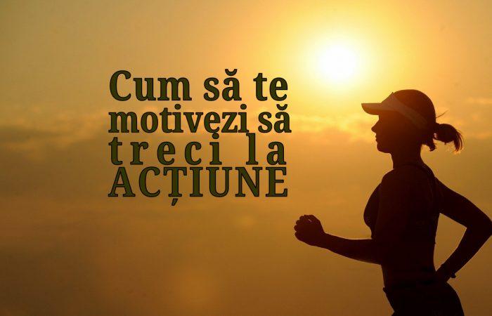 Cum sa te motivezi sa treci la actiune.