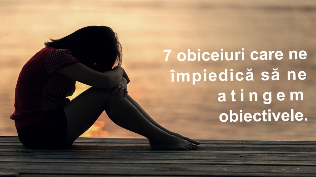 7 obiceiuri care ne impiedica sa ne atingem obiectivele